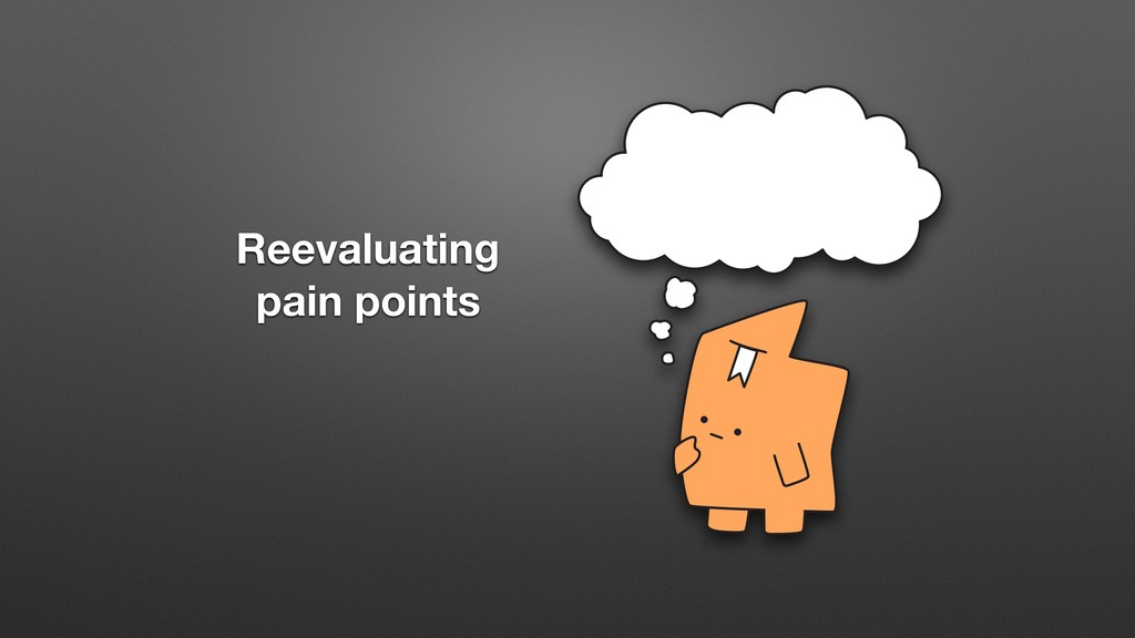Reevaluating pain points