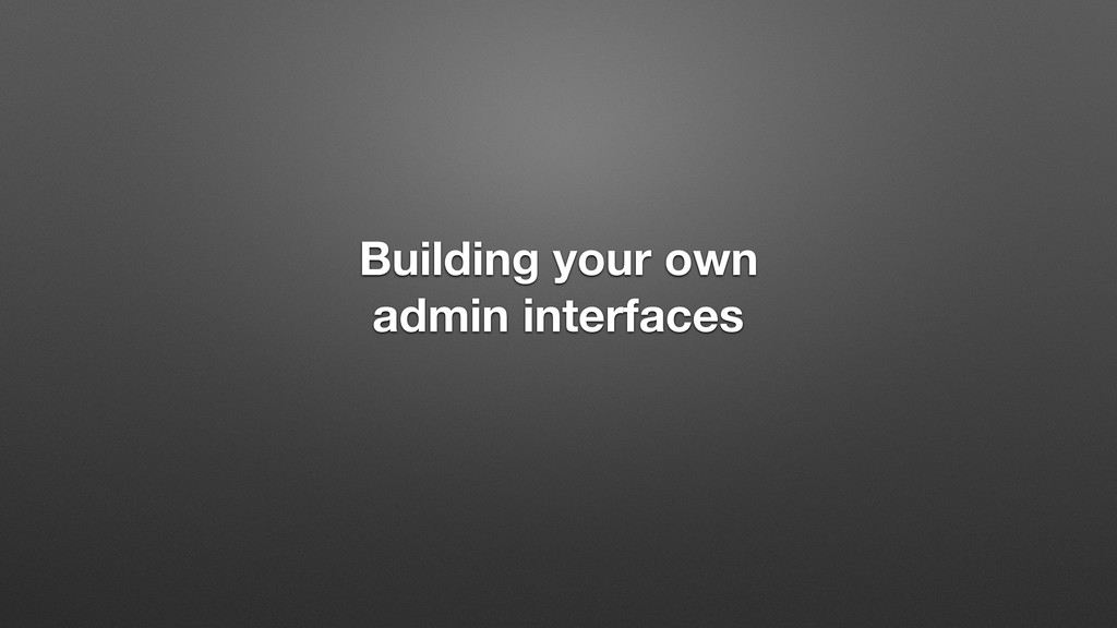 Building your own admin interfaces