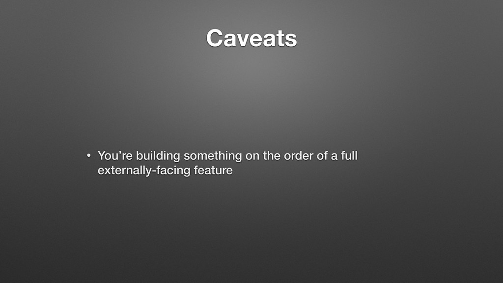 Caveats • You're building something on the orde...