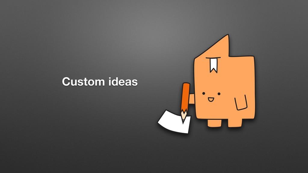Custom ideas