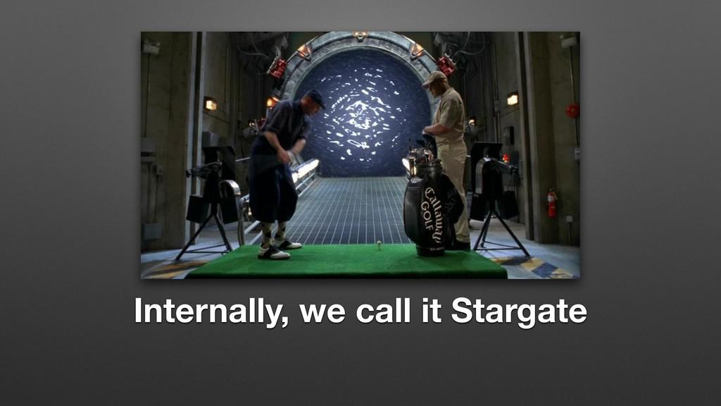 Internally, we call it Stargate