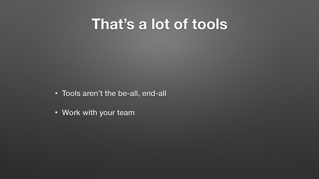 That's a lot of tools • Tools aren't the be-all...