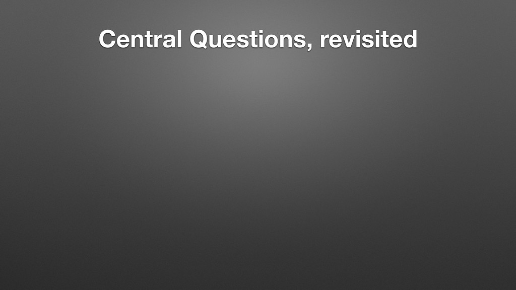 Central Questions, revisited