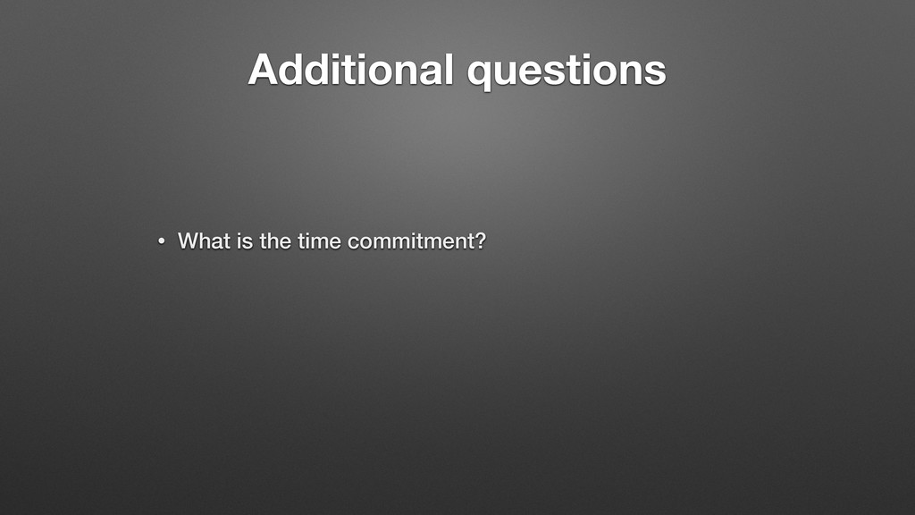 Additional questions • What is the time commitm...