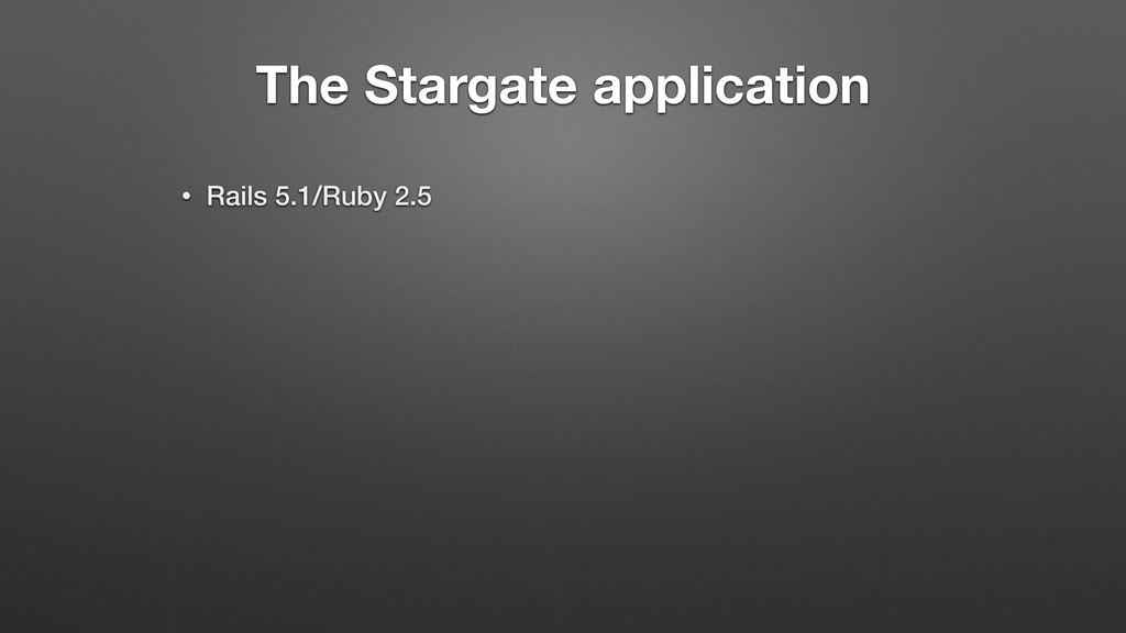 The Stargate application • Rails 5.1/Ruby 2.5