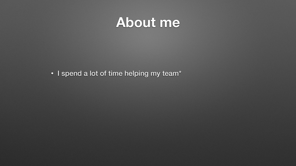 About me • I spend a lot of time helping my tea...