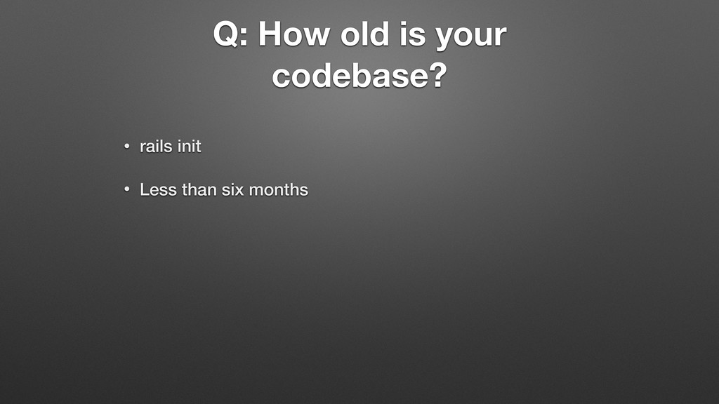 Q: How old is your codebase? • rails init • Les...