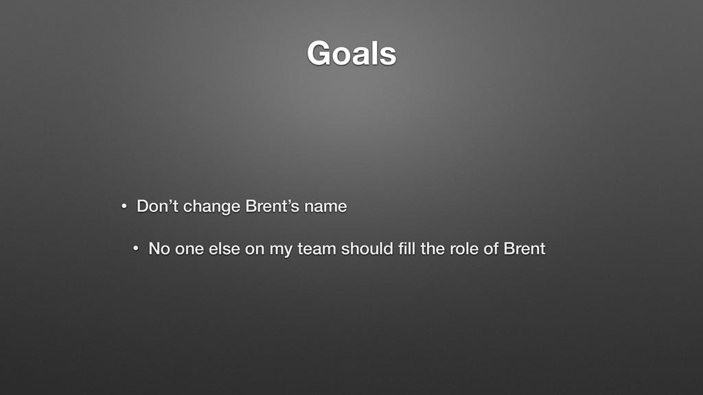 Goals • Don't change Brent's name • No one else...