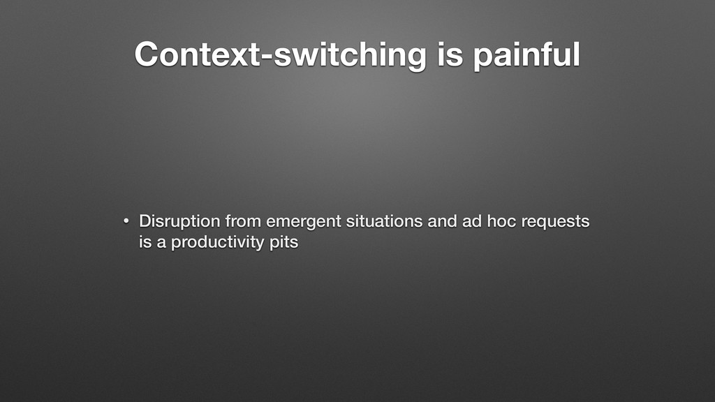 Context-switching is painful • Disruption from ...