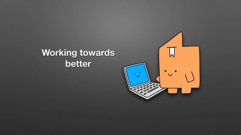 Working towards better