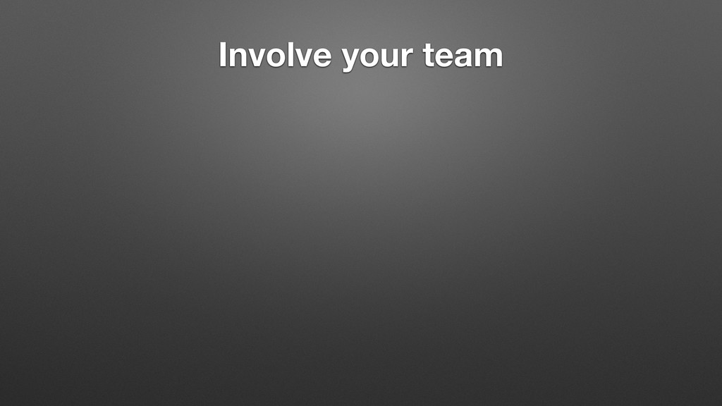 Involve your team