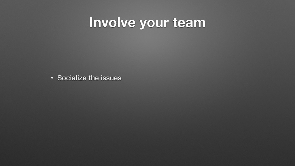 Involve your team • Socialize the issues