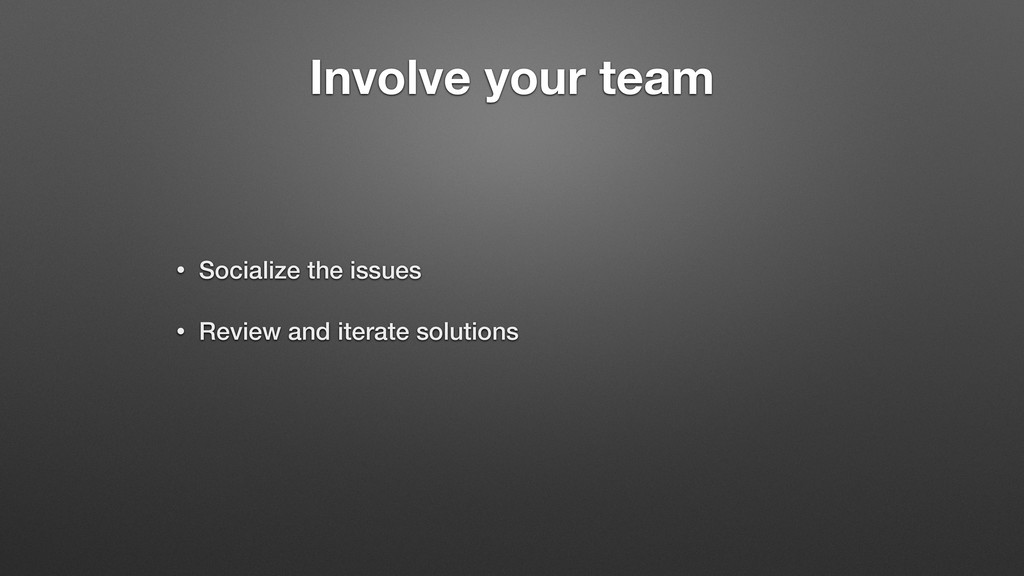 Involve your team • Socialize the issues • Revi...
