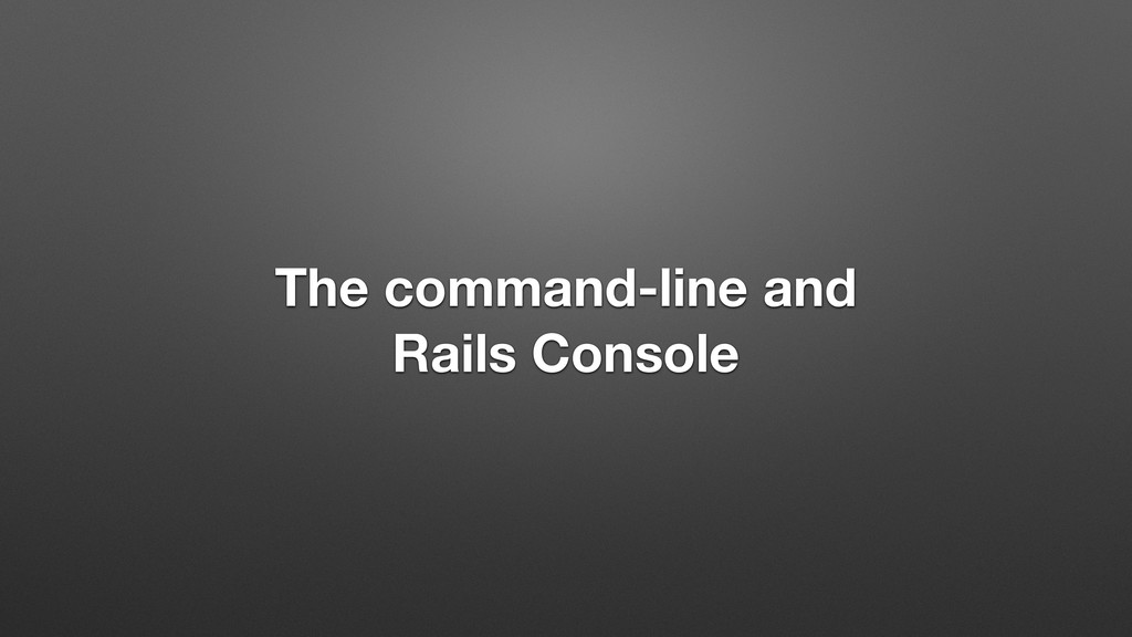 The command-line and Rails Console