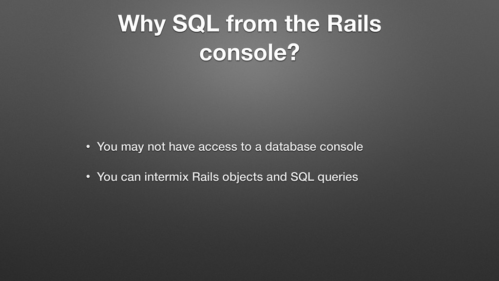 Why SQL from the Rails console? • You may not h...