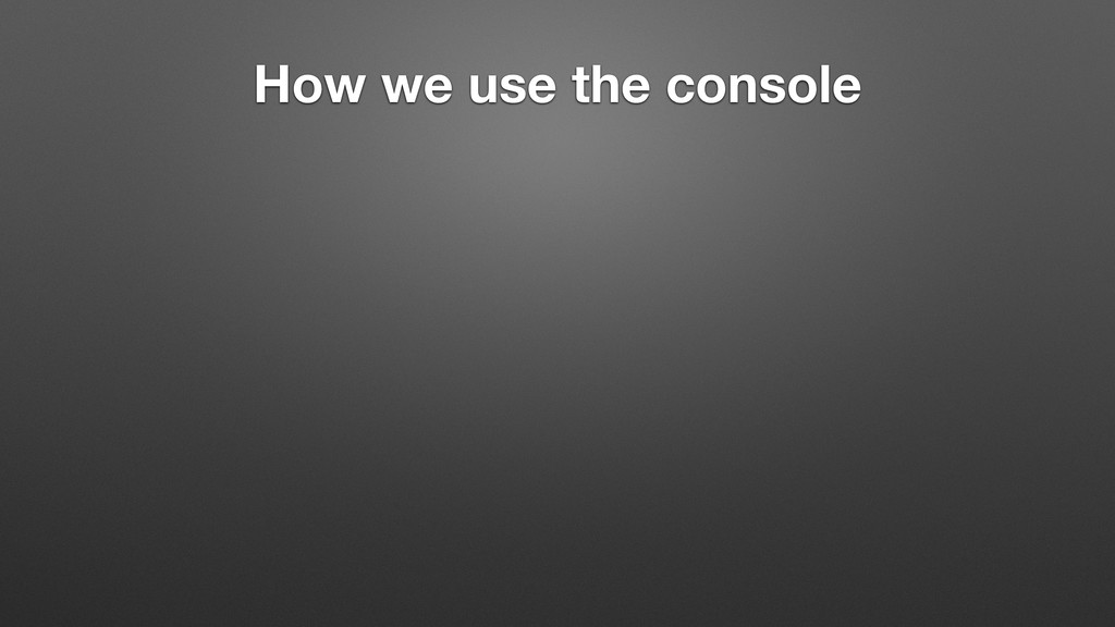 How we use the console