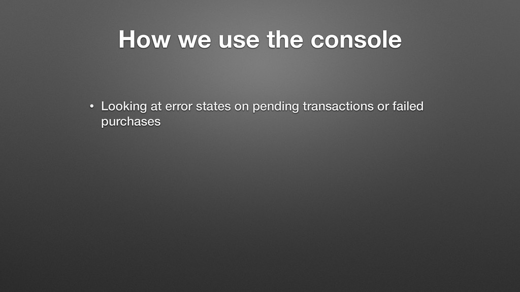 How we use the console • Looking at error state...