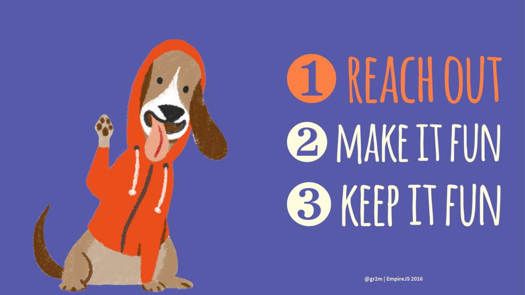 ❶ reach out ❷ make it fun ❸ keep it fun @gr2m |...
