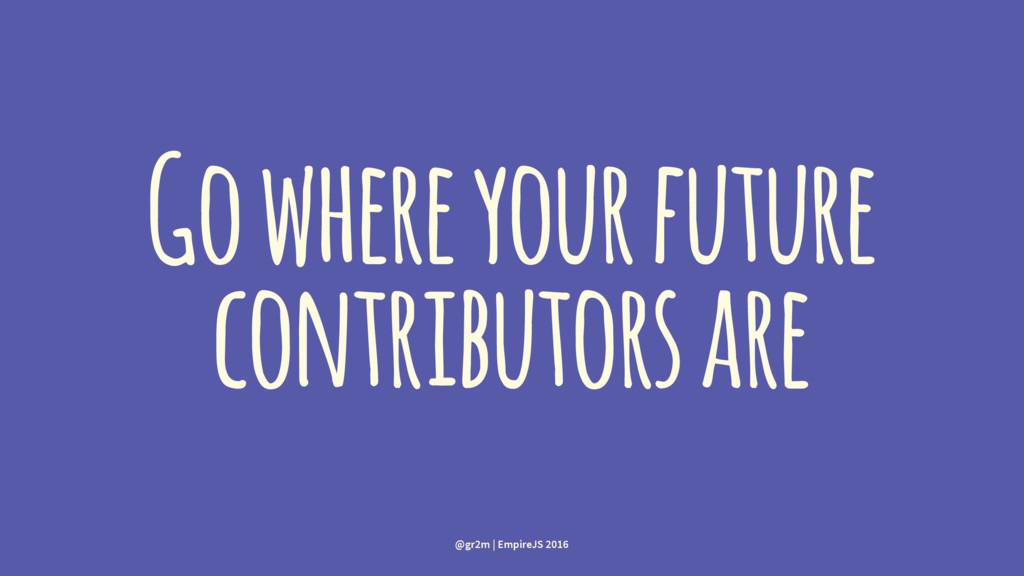 Go where your future contributors are @gr2m | E...