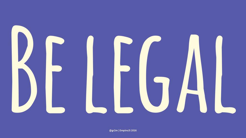 Be legal @gr2m | EmpireJS 2016