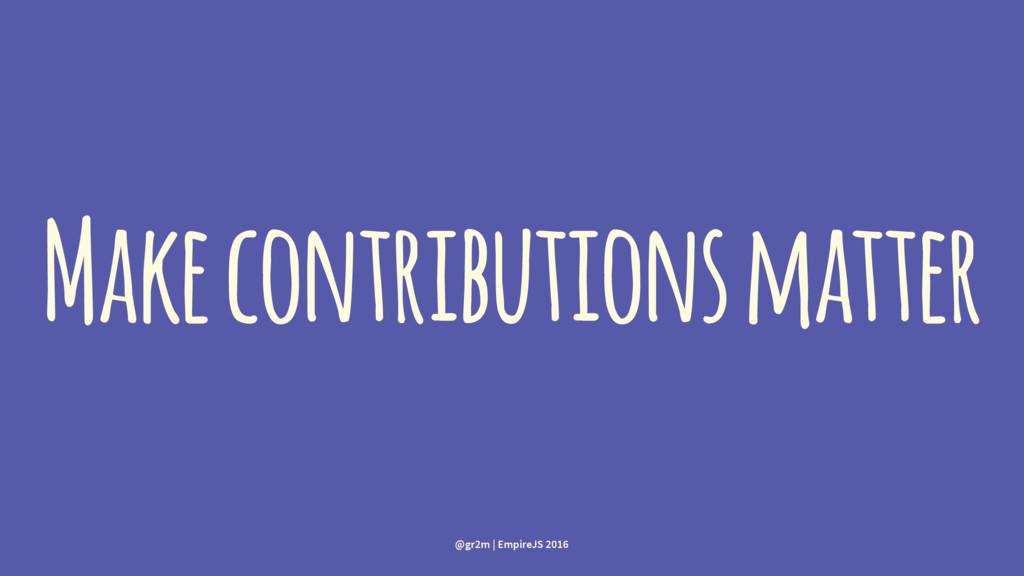Make contributions matter @gr2m | EmpireJS 2016