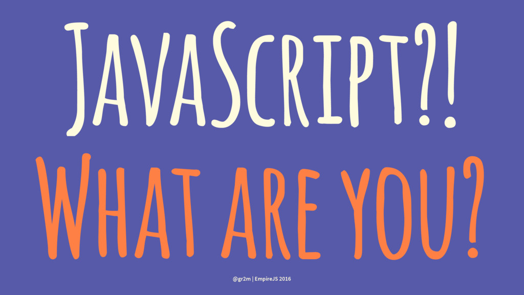 JavaScript?! What are you? @gr2m | EmpireJS 2016