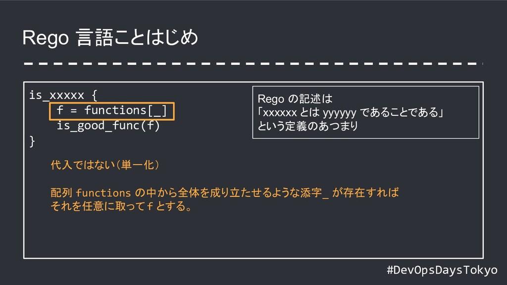 #DevOpsDaysTokyo Rego 言語ことはじめ is_xxxxx { f = fu...