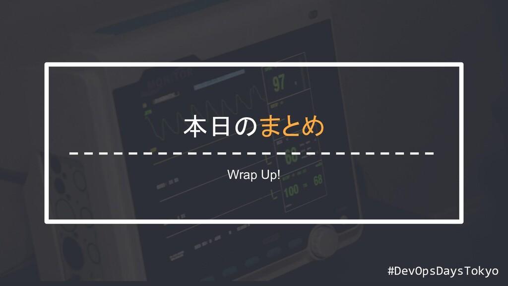 #DevOpsDaysTokyo #DevOpsDaysTokyo 本日のまとめ Wrap U...