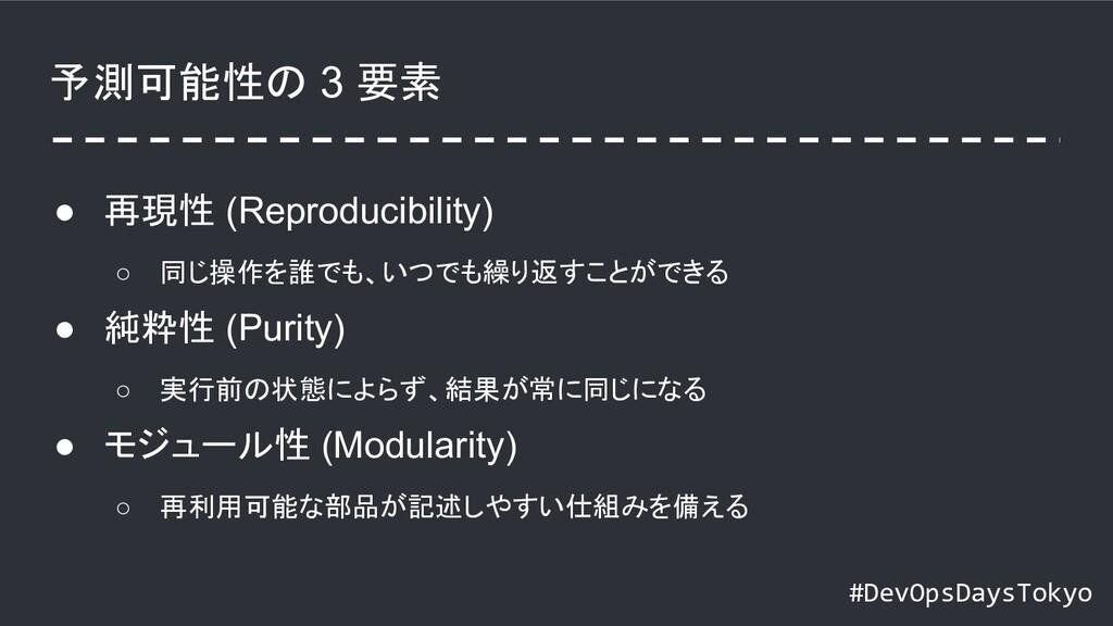 #DevOpsDaysTokyo 予測可能性の 3 要素 ● 再現性 (Reproducibi...