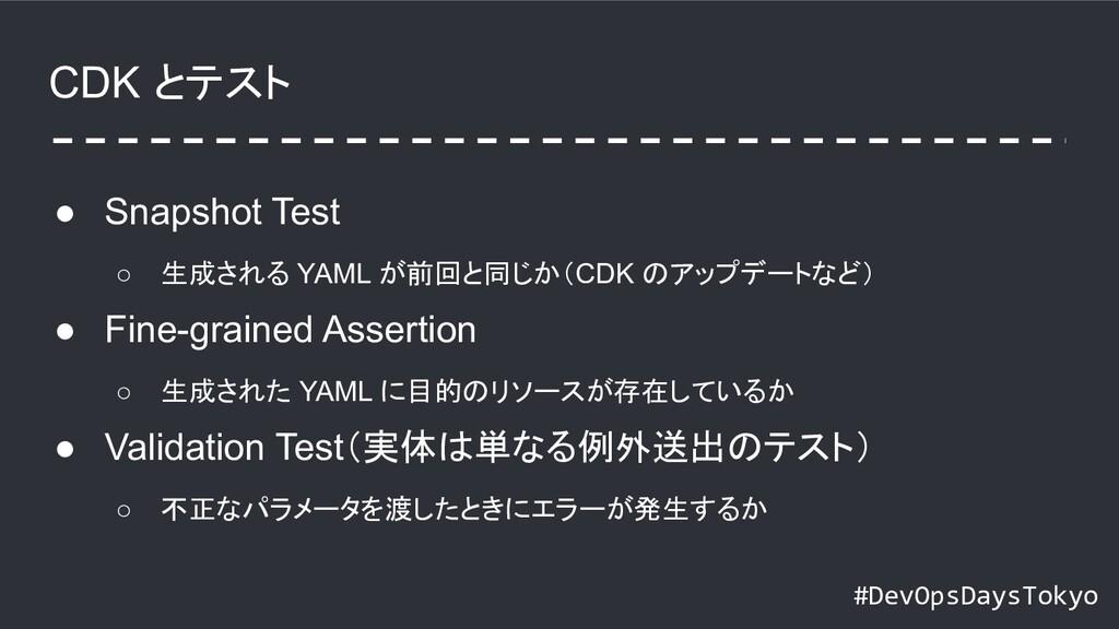 #DevOpsDaysTokyo CDK とテスト ● Snapshot Test ○ 生成さ...