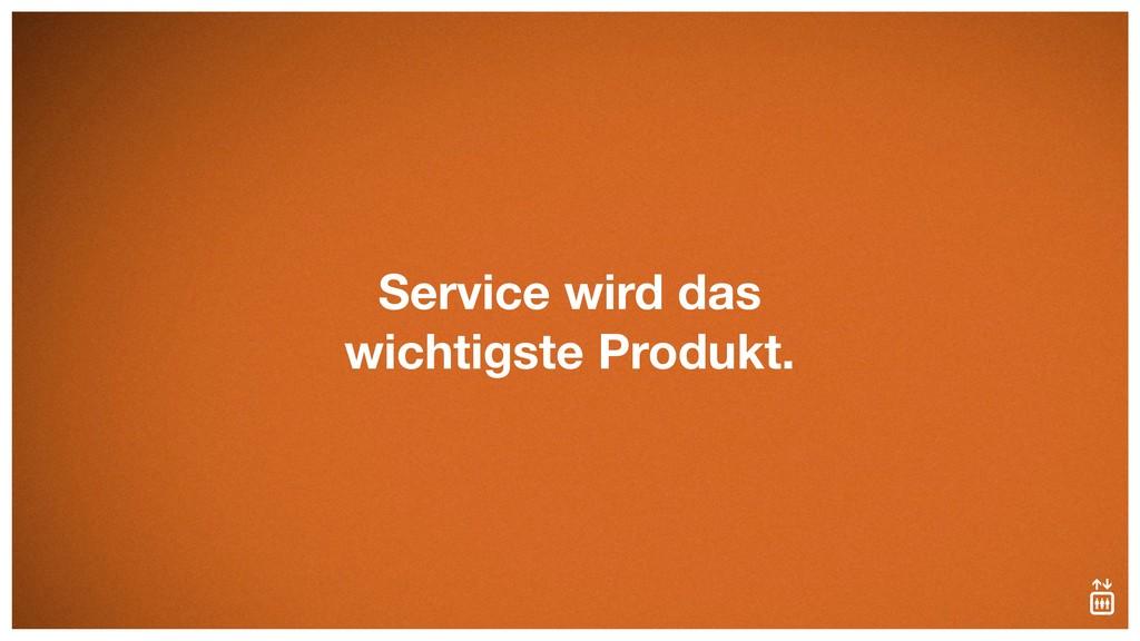 Service wird das wichtigste Produkt.