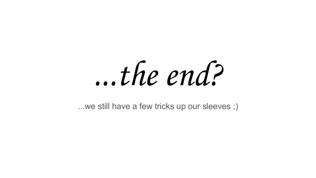 ...the end? ...we still have a few tricks up ou...