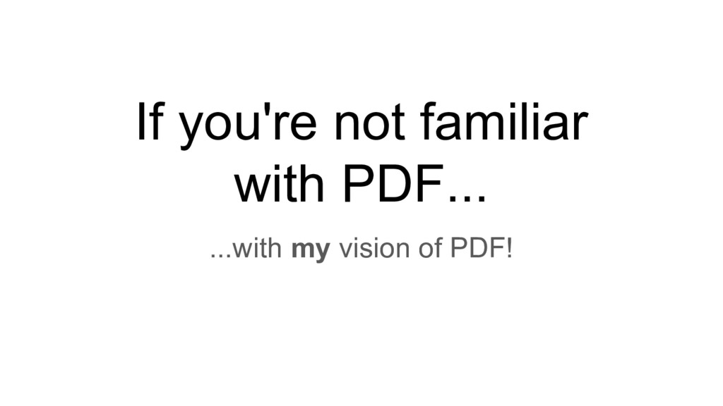 If you're not familiar with PDF... ...with my v...
