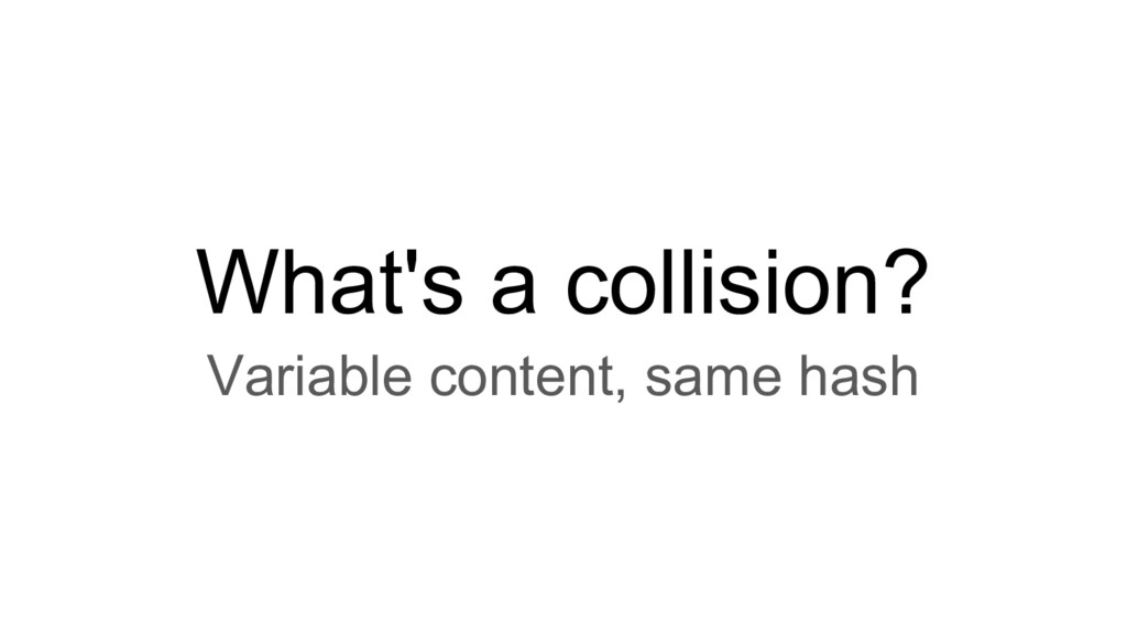 What's a collision? Variable content, same hash