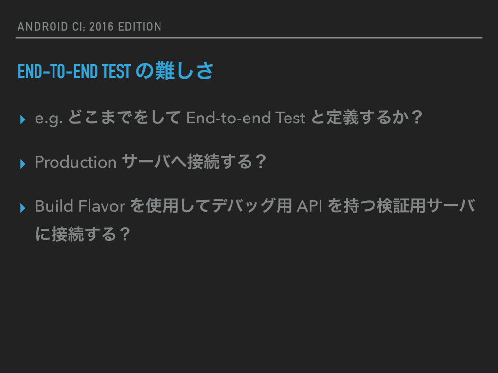 ANDROID CI; 2016 EDITION END-TO-END TEST ͷ೉͠͞ ▸...