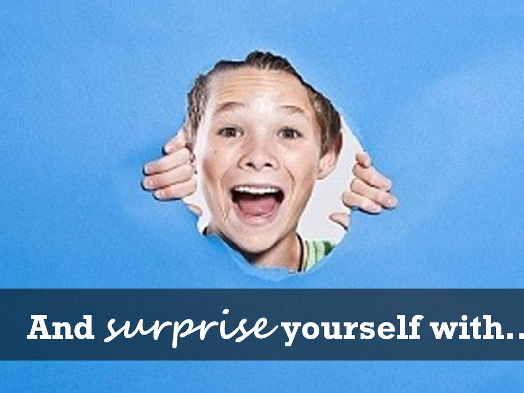 And surprise yourself with…