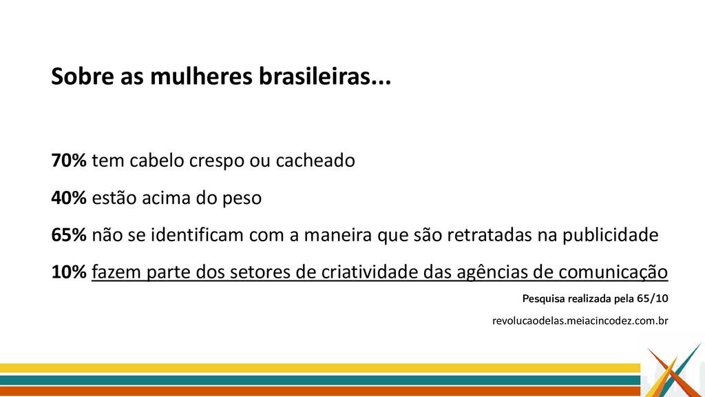 Sobre as mulheres brasileiras... 70% tem cabelo...