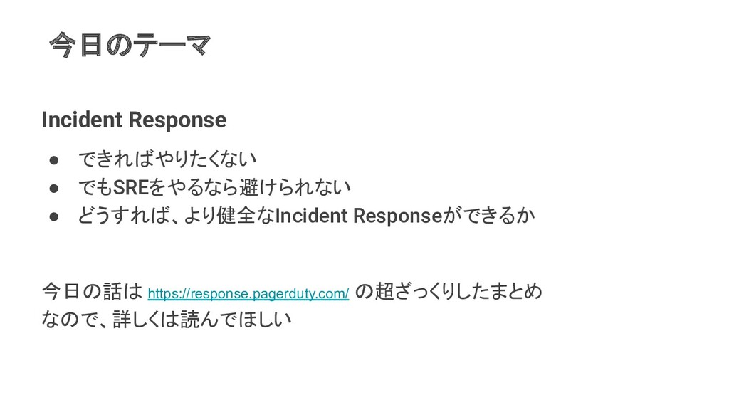今日のテーマ Incident Response ● できればやりたくない ● でもSREをや...