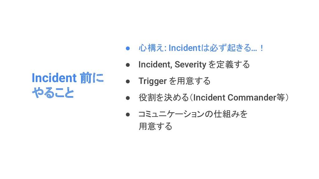 Incident 前に やること ● 心構え: Incidentは必ず起きる…! ● Inci...