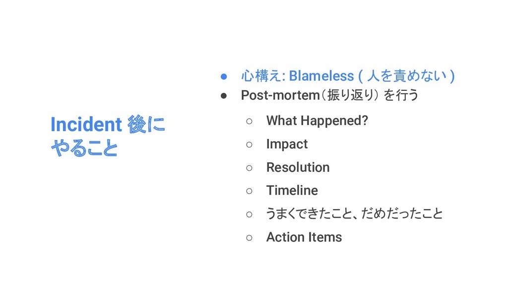 Incident 後に やること ● 心構え: Blameless ( 人を責めない ) ● ...