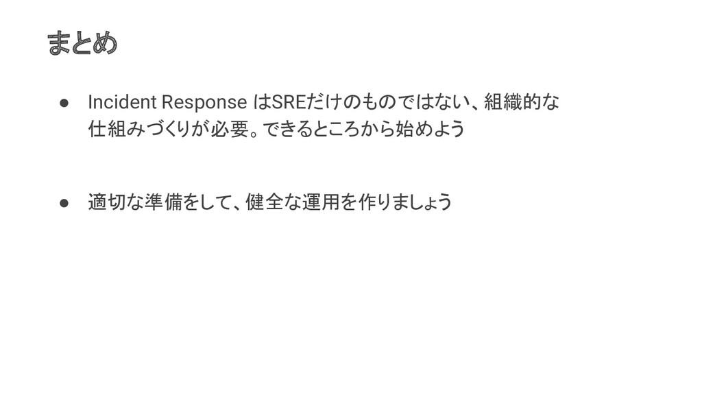 まとめ ● Incident Response はSREだけのものではない、組織的な 仕組みづ...