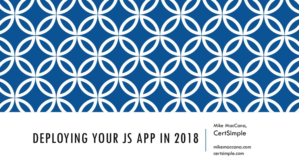 DEPLOYING YOUR JS APP IN 2018 Mike MacCana, Cer...