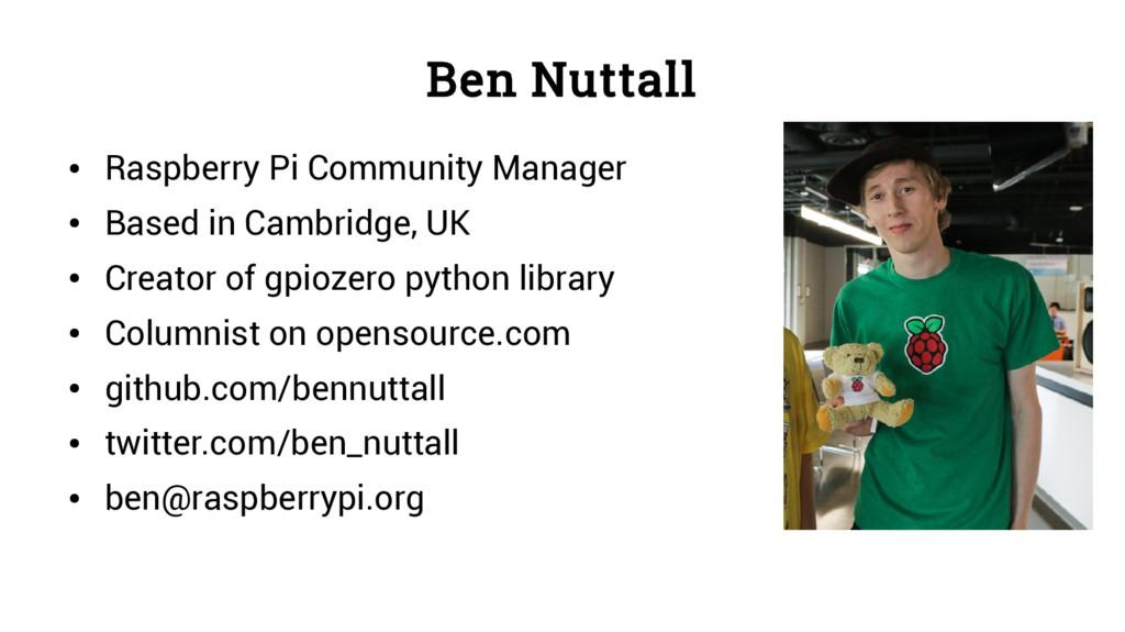 Ben Nuttall ● Raspberry Pi Community Manager ● ...