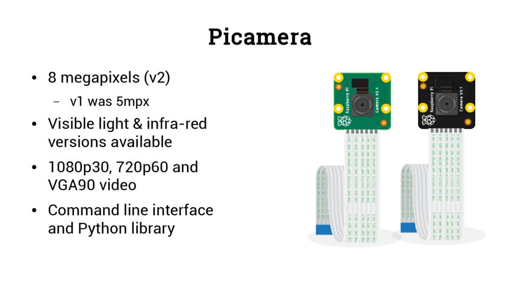 Picamera ● 8 megapixels (v2) – v1 was 5mpx ● Vi...