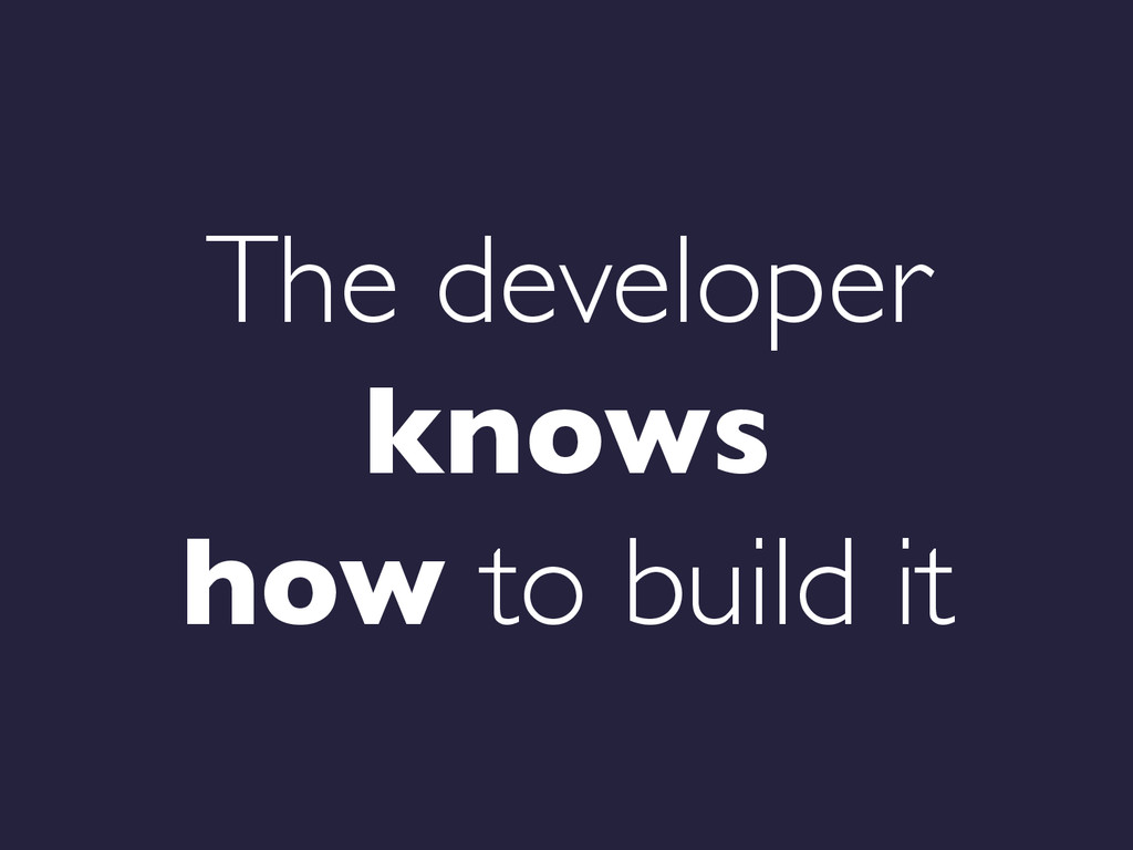 The developer knows   how to build it