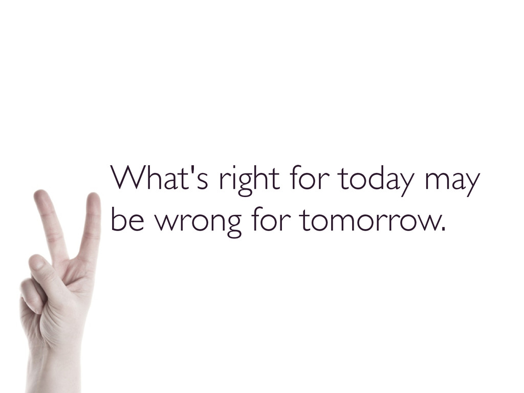 What's right for today may be wrong for tomorro...