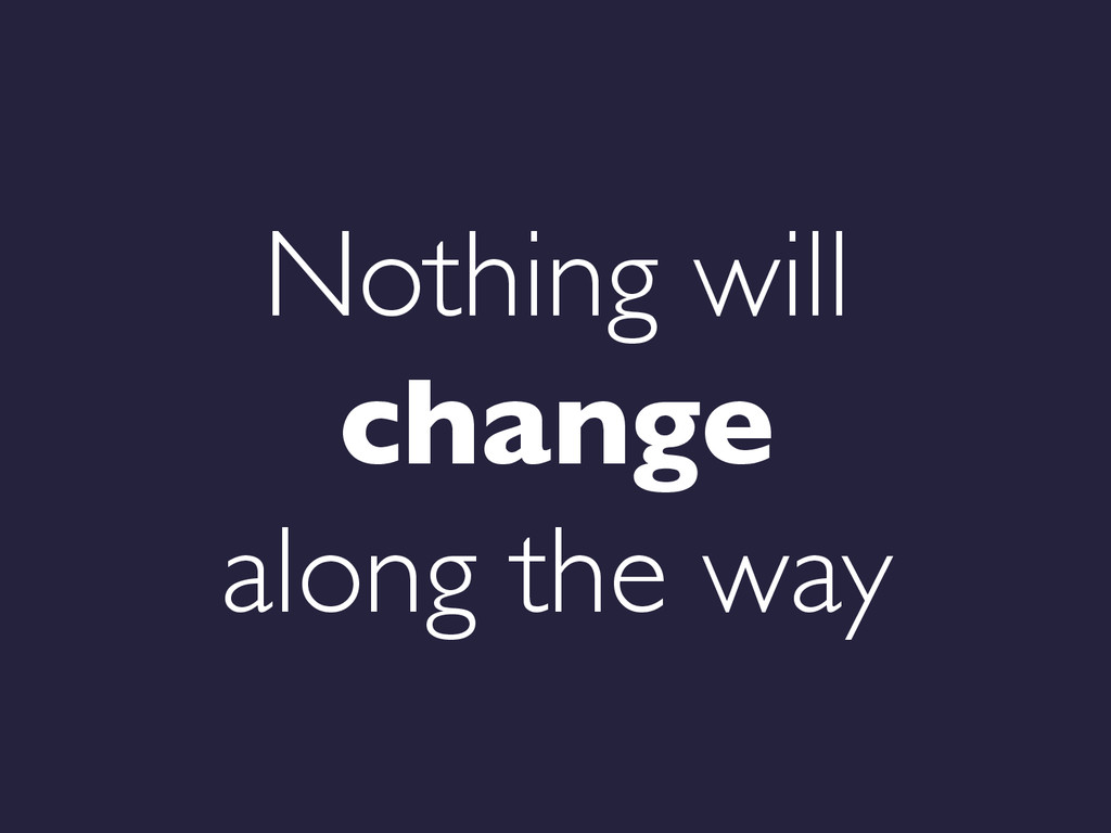 Nothing will change  along the way