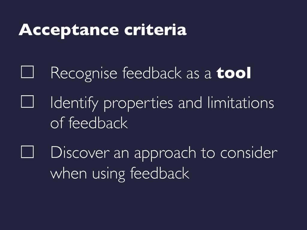 Acceptance criteria  Recognise feedback as a ...