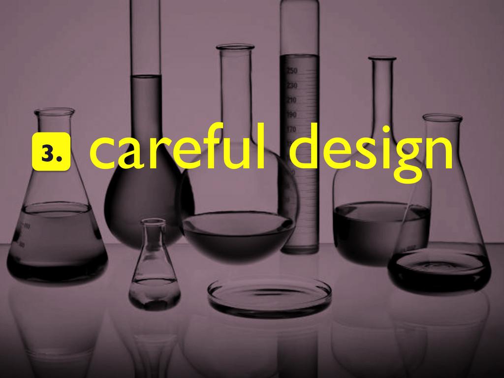 careful design  3.