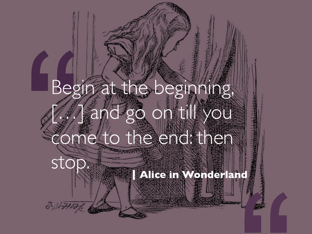 """""""Begin at the beginning, […] and go on till you..."""
